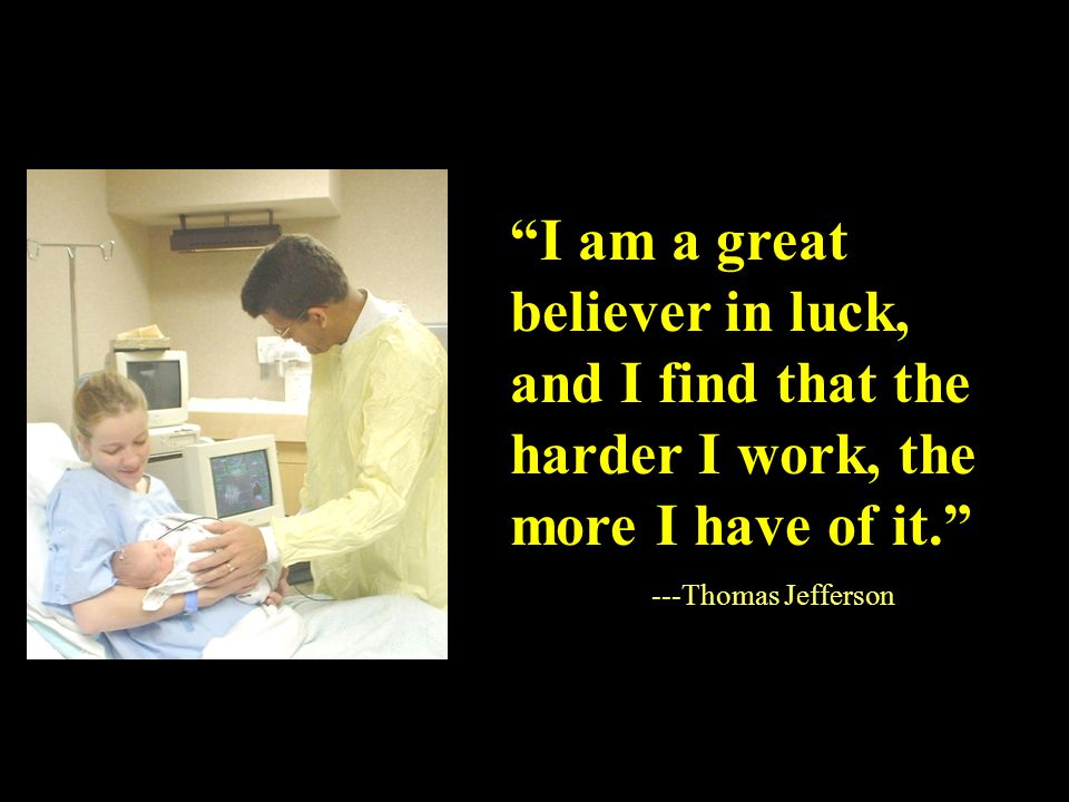 I am a great believer in luck, and I find that the harder I work, the more I have of it. ---Thomas Jefferson