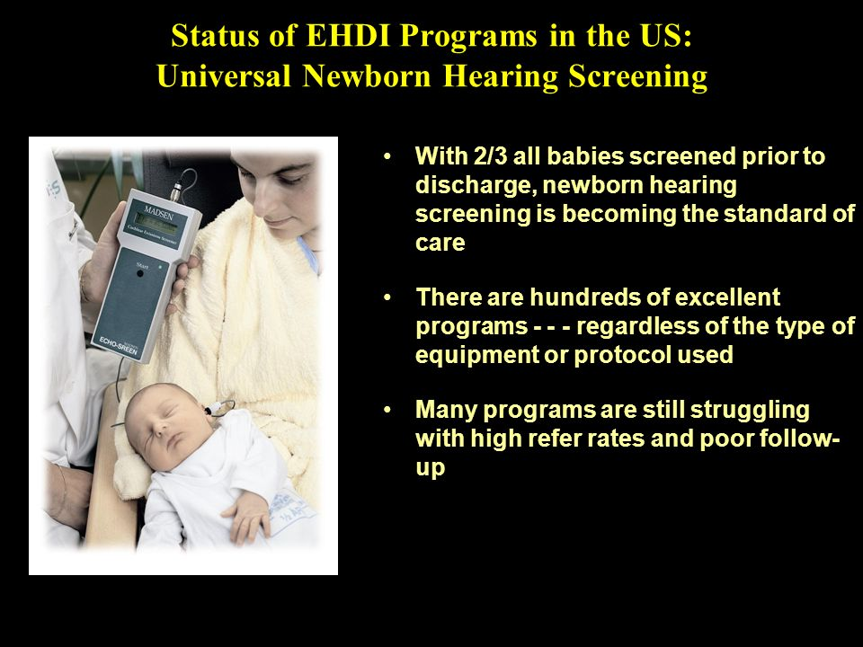 Status of EHDI Programs in the US: Universal Newborn Hearing Screening With 2/3 all babies screened prior to discharge, newborn hearing screening is b