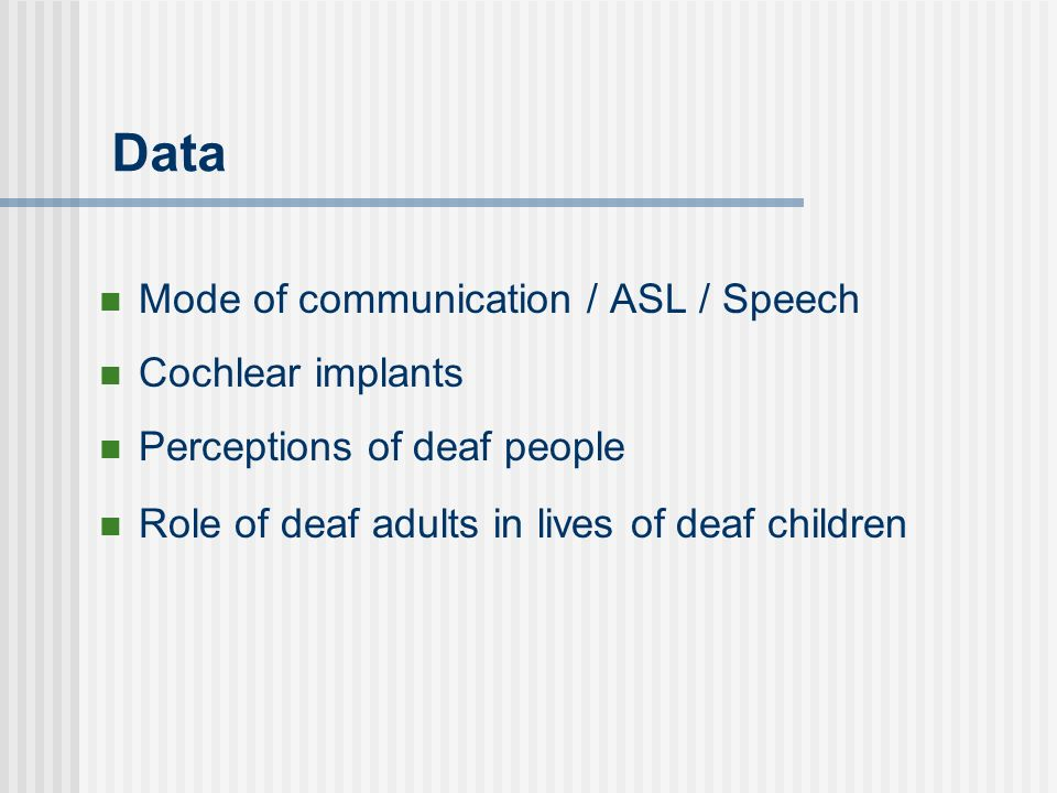 Data Mode of communication / ASL / Speech Cochlear implants Perceptions of deaf people Role of deaf adults in lives of deaf children