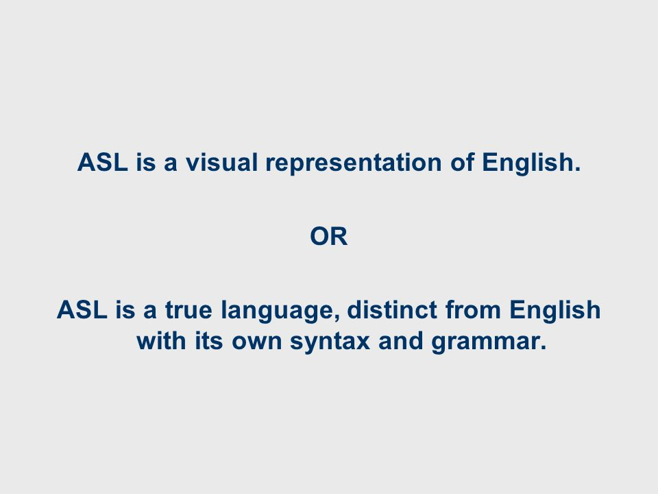 ASL is a visual representation of English. OR ASL is a true language, distinct from English with its own syntax and grammar.