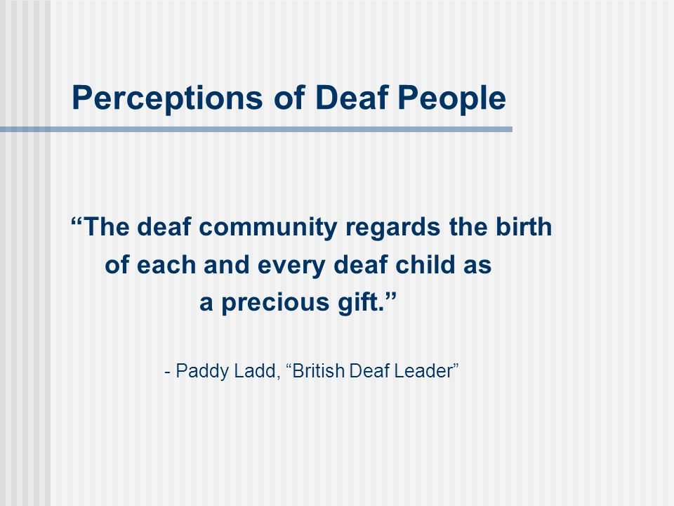 Perceptions of Deaf People The deaf community regards the birth of each and every deaf child as a precious gift. - Paddy Ladd, British Deaf Leader