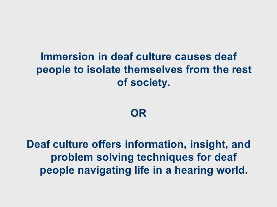 Immersion in deaf culture causes deaf people to isolate themselves from the rest of society. OR Deaf culture offers information, insight, and problem