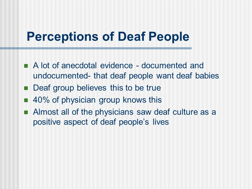 Perceptions of Deaf People A lot of anecdotal evidence - documented and undocumented- that deaf people want deaf babies Deaf group believes this to be
