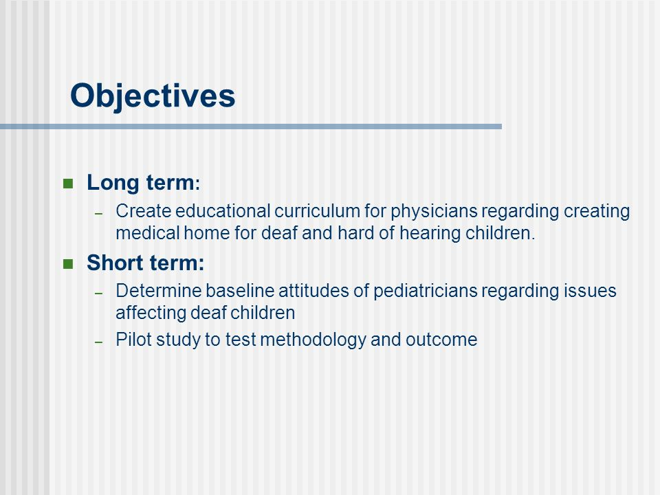 Objectives Long term : – Create educational curriculum for physicians regarding creating medical home for deaf and hard of hearing children. Short ter