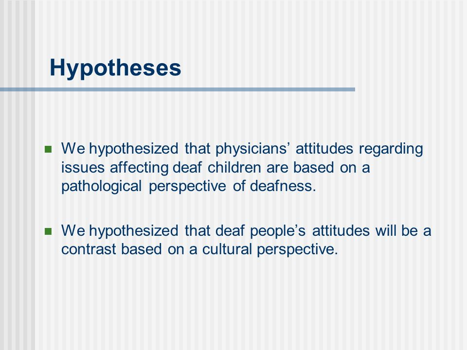Hypotheses We hypothesized that physicians attitudes regarding issues affecting deaf children are based on a pathological perspective of deafness. We