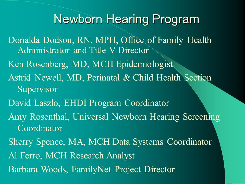 Donalda Dodson, RN, MPH, Office of Family Health Administrator and Title V Director Ken Rosenberg, MD, MCH Epidemiologist Astrid Newell, MD, Perinatal & Child Health Section Supervisor David Laszlo, EHDI Program Coordinator Amy Rosenthal, Universal Newborn Hearing Screening Coordinator Sherry Spence, MA, MCH Data Systems Coordinator Al Ferro, MCH Research Analyst Barbara Woods, FamilyNet Project Director Newborn Hearing Program