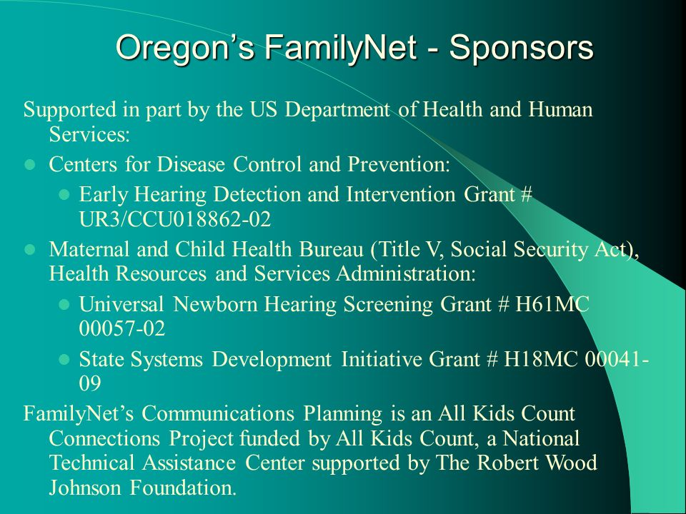 Supported in part by the US Department of Health and Human Services: Centers for Disease Control and Prevention: Early Hearing Detection and Intervention Grant # UR3/CCU018862-02 Maternal and Child Health Bureau (Title V, Social Security Act), Health Resources and Services Administration: Universal Newborn Hearing Screening Grant # H61MC 00057-02 State Systems Development Initiative Grant # H18MC 00041- 09 FamilyNets Communications Planning is an All Kids Count Connections Project funded by All Kids Count, a National Technical Assistance Center supported by The Robert Wood Johnson Foundation.