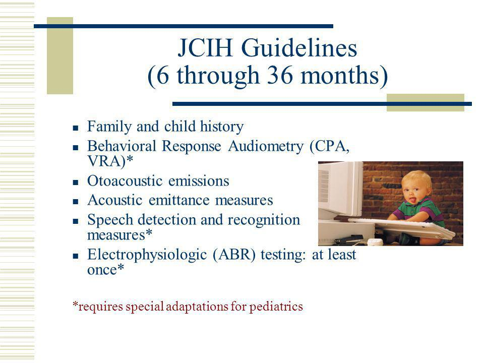 JCIH Guidelines (6 through 36 months) Family and child history Behavioral Response Audiometry (CPA, VRA)* Otoacoustic emissions Acoustic emittance mea