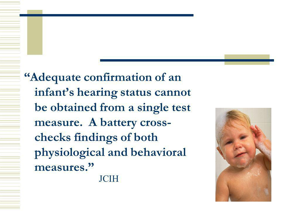 Adequate confirmation of an infants hearing status cannot be obtained from a single test measure. A battery cross- checks findings of both physiologic