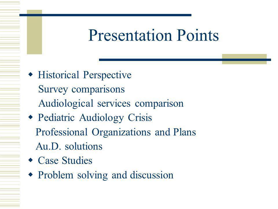 Presentation Points Historical Perspective Survey comparisons Audiological services comparison Pediatric Audiology Crisis Professional Organizations a