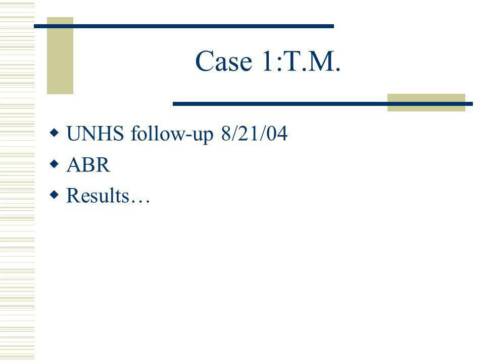Case 1:T.M. UNHS follow-up 8/21/04 ABR Results…