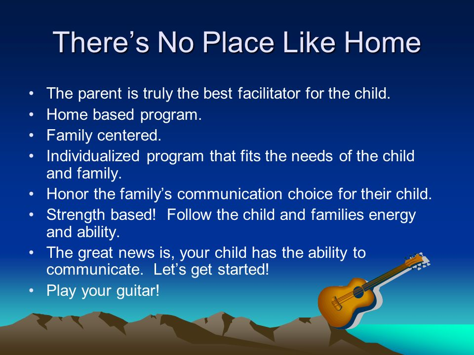 Theres No Place Like Home The parent is truly the best facilitator for the child. Home based program. Family centered. Individualized program that fit