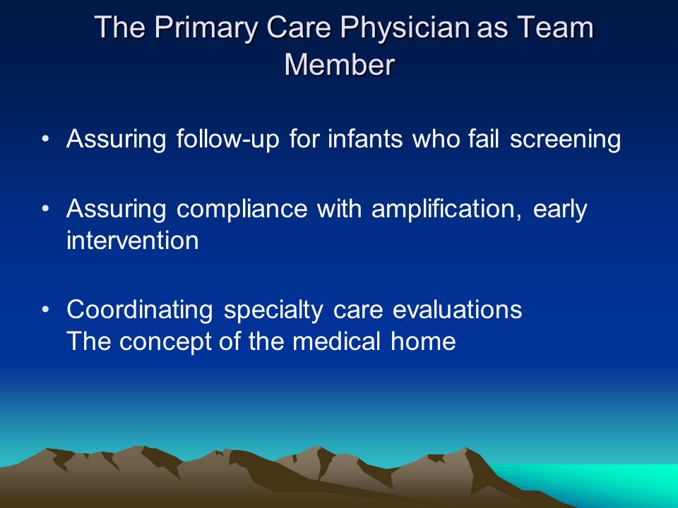 The Primary Care Physician as Team Member The Primary Care Physician as Team Member Assuring follow-up for infants who fail screening Assuring complia