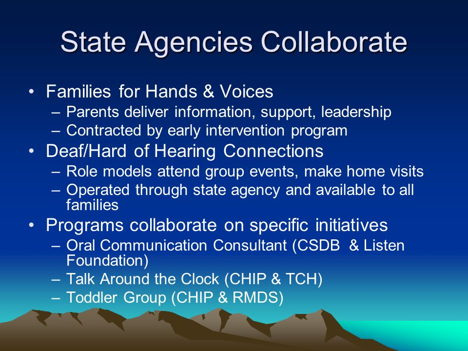 State Agencies Collaborate Families for Hands & Voices –Parents deliver information, support, leadership –Contracted by early intervention program Dea