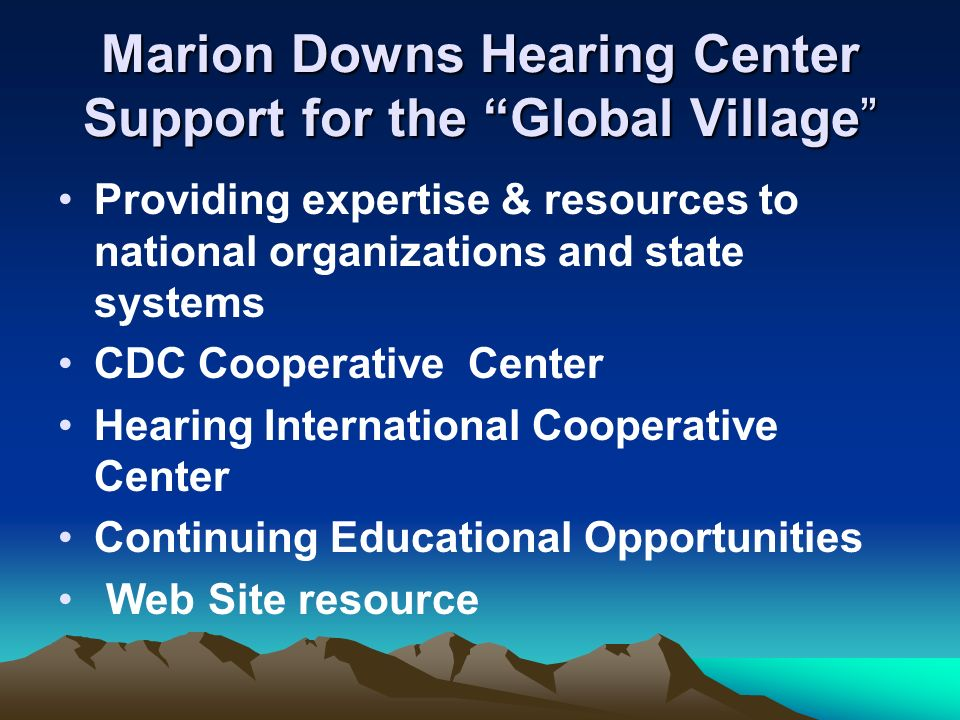 Marion Downs Hearing Center Support for the Global Village Providing expertise & resources to national organizations and state systems CDC Cooperative