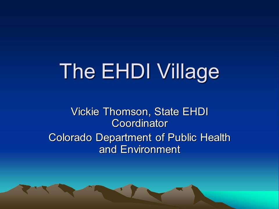 The EHDI Village Vickie Thomson, State EHDI Coordinator Colorado Department of Public Health and Environment