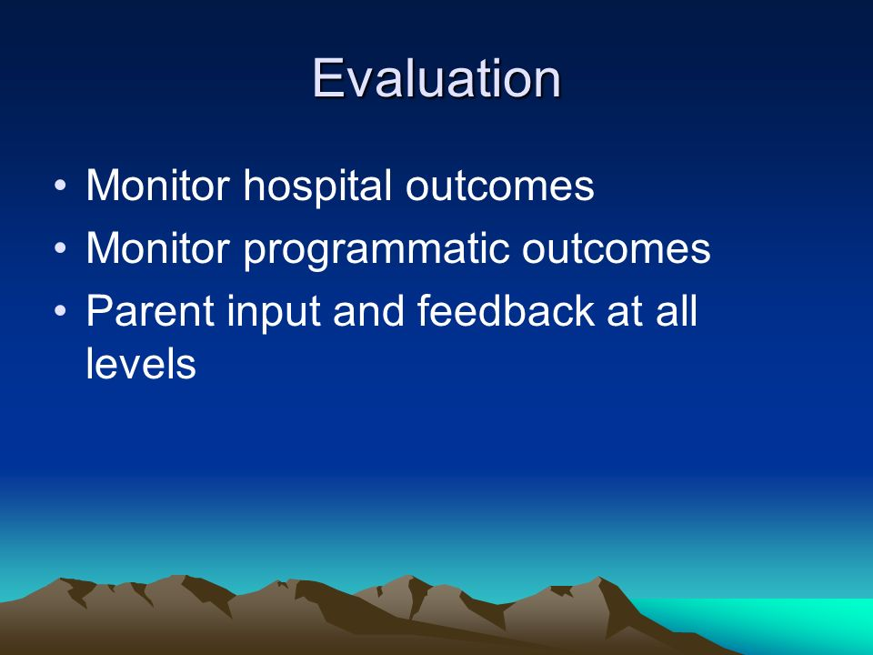Evaluation Monitor hospital outcomes Monitor programmatic outcomes Parent input and feedback at all levels