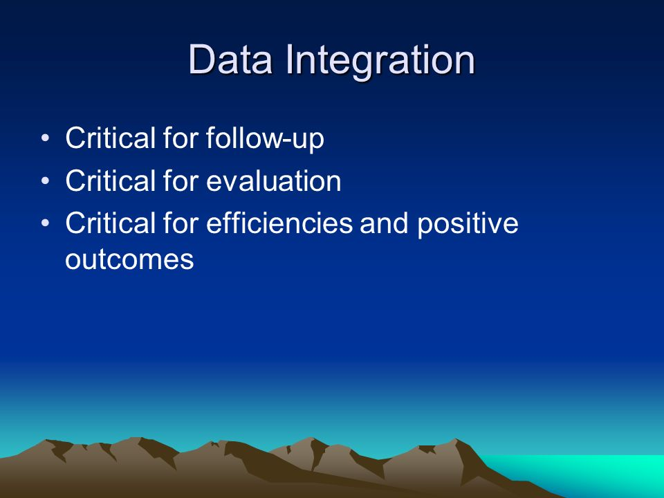 Data Integration Critical for follow-up Critical for evaluation Critical for efficiencies and positive outcomes