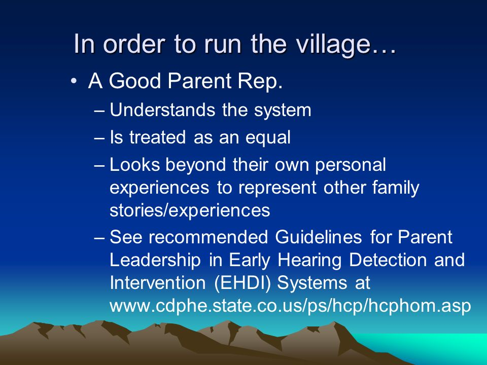 In order to run the village… A Good Parent Rep. –Understands the system –Is treated as an equal –Looks beyond their own personal experiences to repres