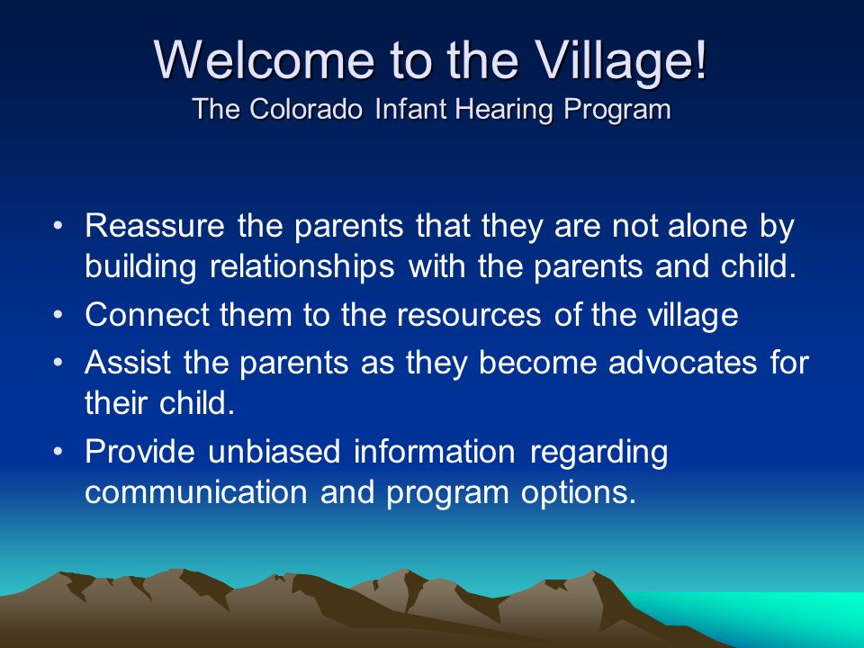 Welcome to the Village! The Colorado Infant Hearing Program Reassure the parents that they are not alone by building relationships with the parents an