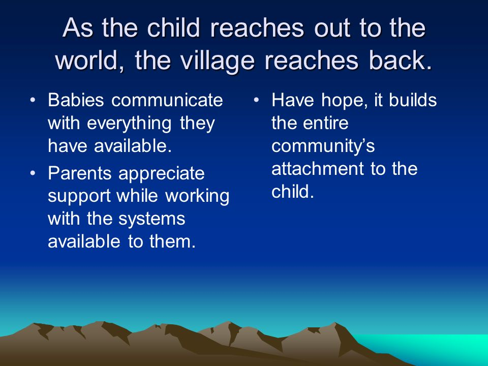 As the child reaches out to the world, the village reaches back. Babies communicate with everything they have available. Parents appreciate support wh