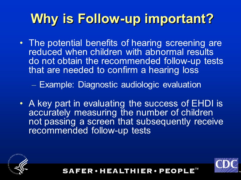 TM Why is Follow-up important? The potential benefits of hearing screening are reduced when children with abnormal results do not obtain the recommend