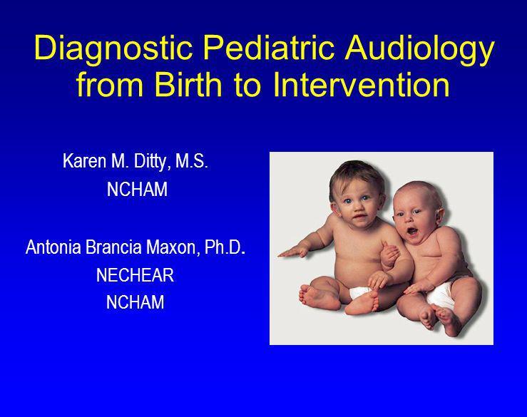 Diagnostic Pediatric Audiology from Birth to Intervention Karen M. Ditty, M.S. NCHAM Antonia Brancia Maxon, Ph.D. NECHEAR NCHAM