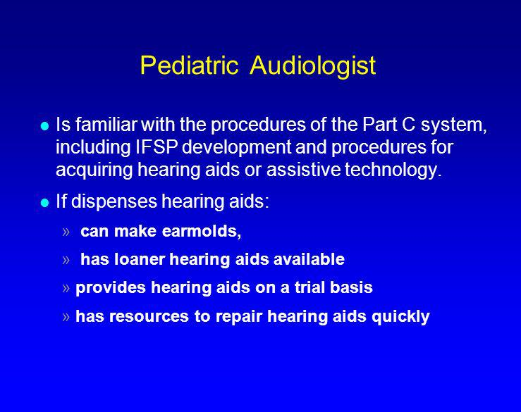 Pediatric Audiologist l Is familiar with the procedures of the Part C system, including IFSP development and procedures for acquiring hearing aids or