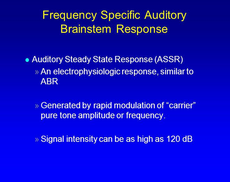 Frequency Specific Auditory Brainstem Response l Auditory Steady State Response (ASSR) »An electrophysiologic response, similar to ABR »Generated by r