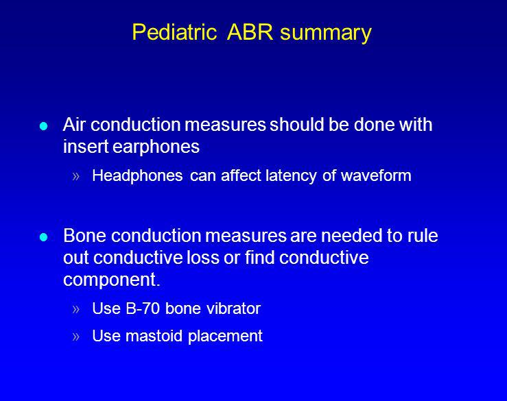 Pediatric ABR summary l Air conduction measures should be done with insert earphones »Headphones can affect latency of waveform l Bone conduction meas
