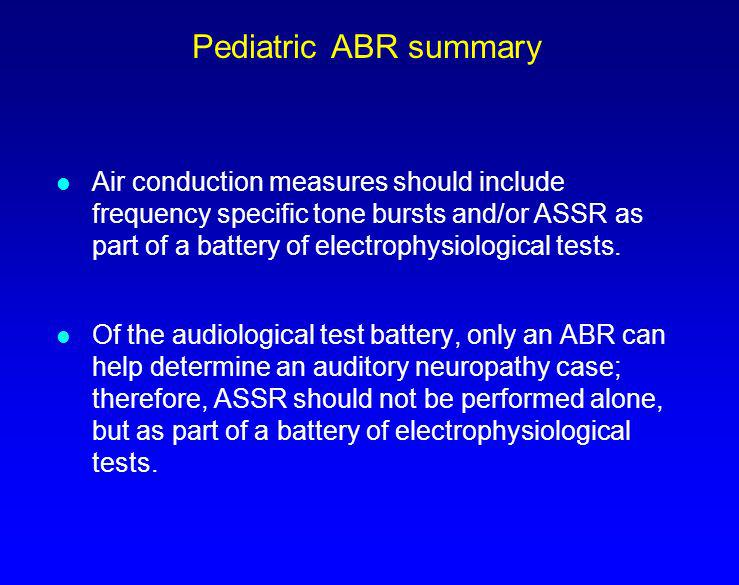 Pediatric ABR summary l Air conduction measures should include frequency specific tone bursts and/or ASSR as part of a battery of electrophysiological