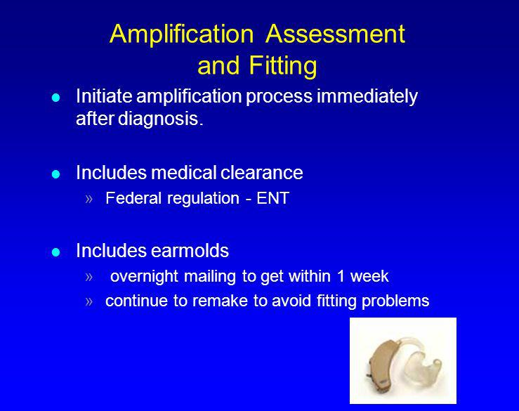 Amplification Assessment and Fitting l Initiate amplification process immediately after diagnosis. l Includes medical clearance »Federal regulation -