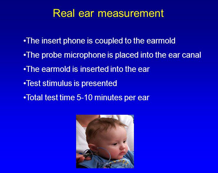 Real ear measurement The insert phone is coupled to the earmold The probe microphone is placed into the ear canal The earmold is inserted into the ear
