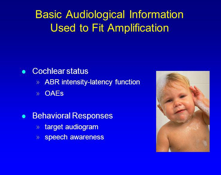 Basic Audiological Information Used to Fit Amplification l Cochlear status »ABR intensity-latency function »OAEs l Behavioral Responses »target audiog