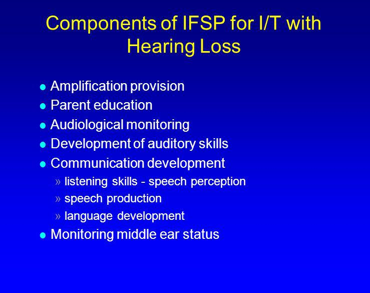 Components of IFSP for I/T with Hearing Loss l Amplification provision l Parent education l Audiological monitoring l Development of auditory skills l