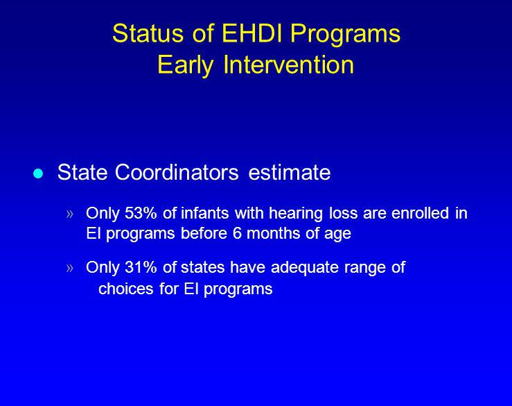 Status of EHDI Programs Early Intervention l State Coordinators estimate »Only 53% of infants with hearing loss are enrolled in EI programs before 6 m