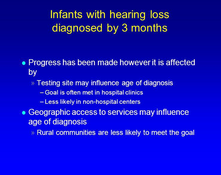 Infants with hearing loss diagnosed by 3 months l Progress has been made however it is affected by »Testing site may influence age of diagnosis –Goal
