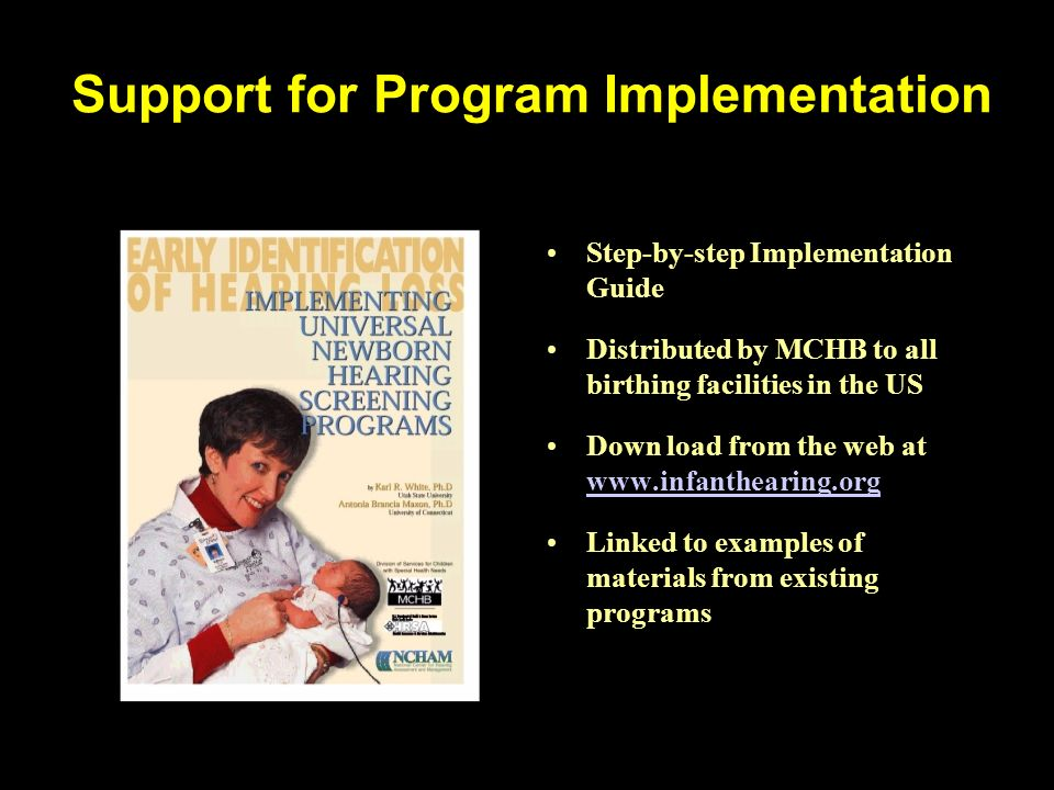 Support for Program Implementation Step-by-step Implementation Guide Distributed by MCHB to all birthing facilities in the US Down load from the web at www.infanthearing.org www.infanthearing.org Linked to examples of materials from existing programs