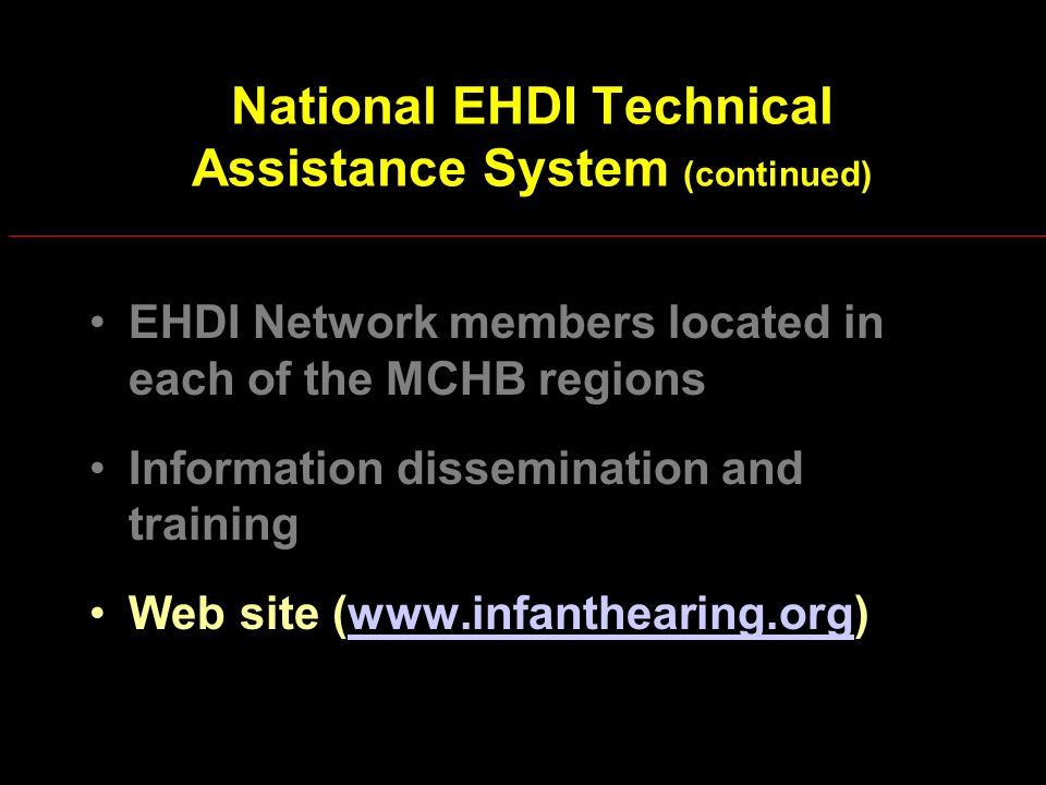 National EHDI Technical Assistance System (continued) EHDI Network members located in each of the MCHB regions Information dissemination and training Web site (www.infanthearing.org)www.infanthearing.org