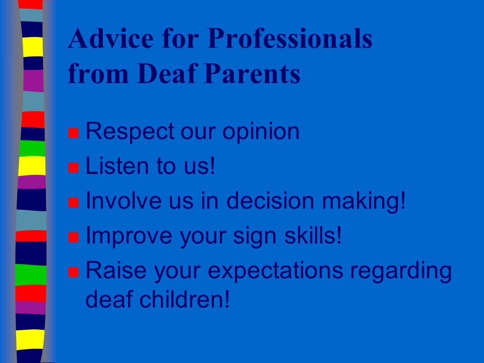 Advice for Professionals from Deaf Parents n Respect our opinion n Listen to us.