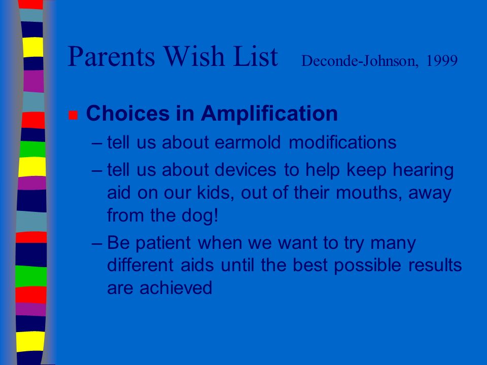 Parents Wish List Deconde-Johnson, 1999 n Choices in Amplification –tell us about earmold modifications –tell us about devices to help keep hearing aid on our kids, out of their mouths, away from the dog.