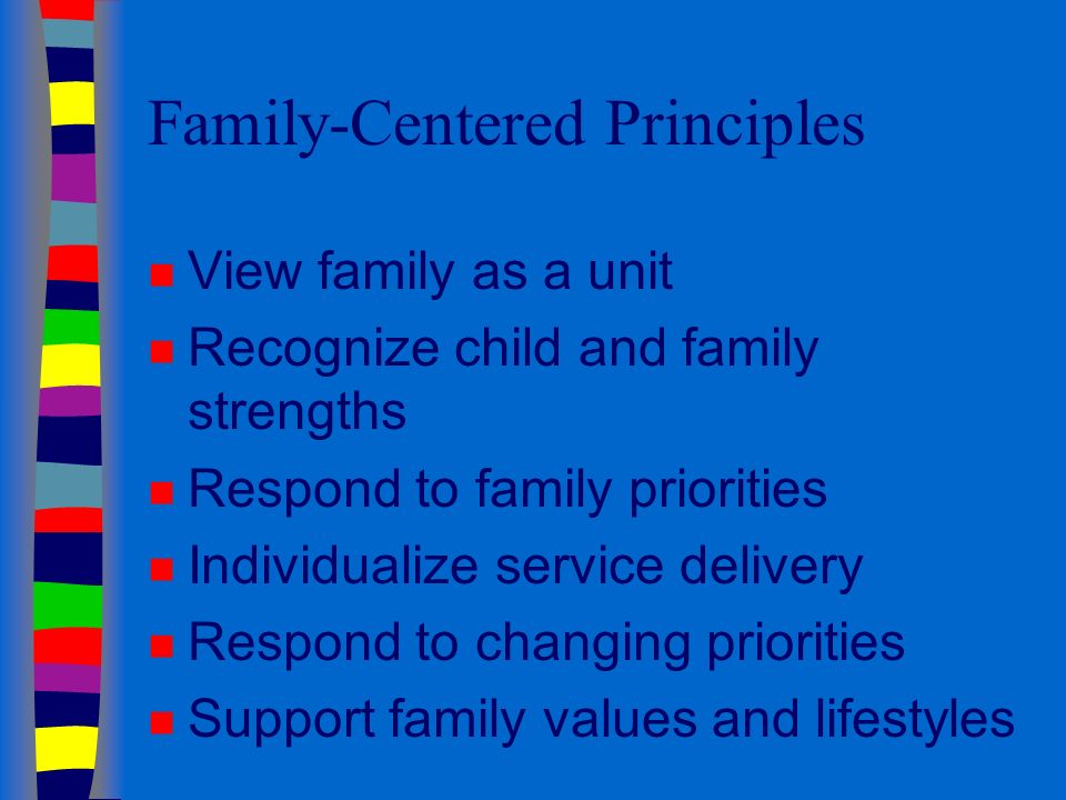 Family-Centered Principles n View family as a unit n Recognize child and family strengths n Respond to family priorities n Individualize service delivery n Respond to changing priorities n Support family values and lifestyles