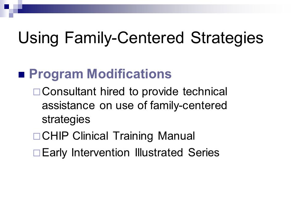 Using Family-Centered Strategies Program Modifications Consultant hired to provide technical assistance on use of family-centered strategies CHIP Clinical Training Manual Early Intervention Illustrated Series