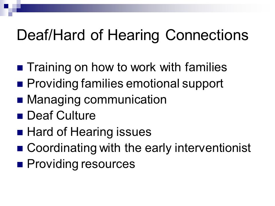 Deaf/Hard of Hearing Connections Training on how to work with families Providing families emotional support Managing communication Deaf Culture Hard of Hearing issues Coordinating with the early interventionist Providing resources