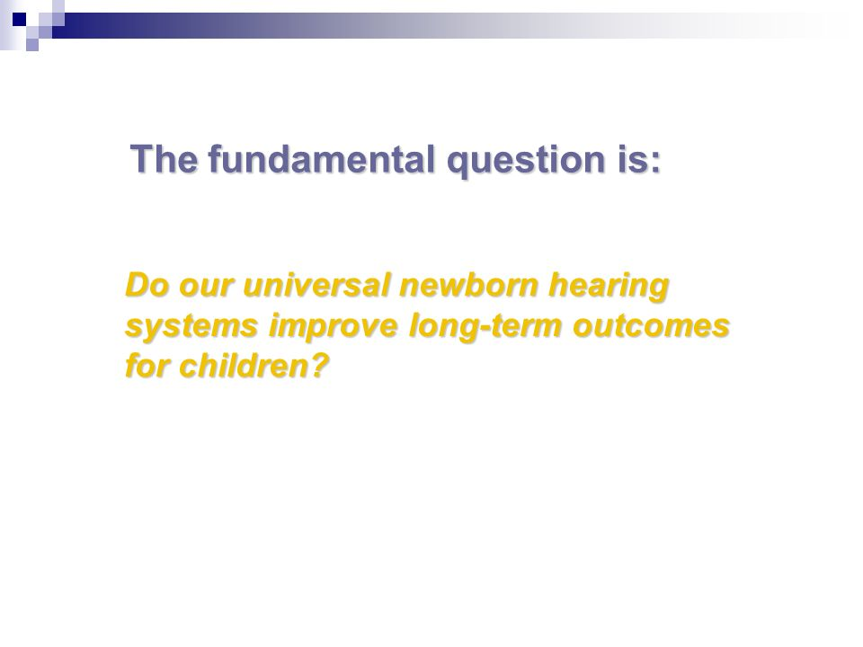 The fundamental question is: Do our universal newborn hearing systems improve long-term outcomes for children?