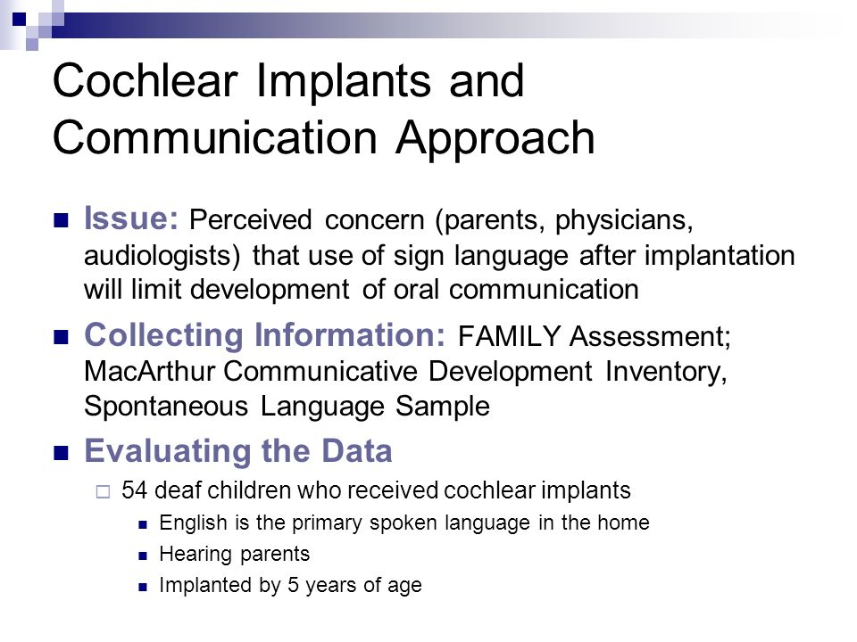Cochlear Implants and Communication Approach Issue: Perceived concern (parents, physicians, audiologists) that use of sign language after implantation will limit development of oral communication Collecting Information: FAMILY Assessment; MacArthur Communicative Development Inventory, Spontaneous Language Sample Evaluating the Data 54 deaf children who received cochlear implants English is the primary spoken language in the home Hearing parents Implanted by 5 years of age
