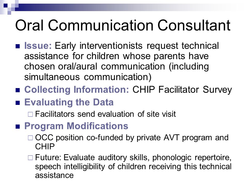 Oral Communication Consultant Issue: Early interventionists request technical assistance for children whose parents have chosen oral/aural communication (including simultaneous communication) Collecting Information: CHIP Facilitator Survey Evaluating the Data Facilitators send evaluation of site visit Program Modifications OCC position co-funded by private AVT program and CHIP Future: Evaluate auditory skills, phonologic repertoire, speech intelligibility of children receiving this technical assistance