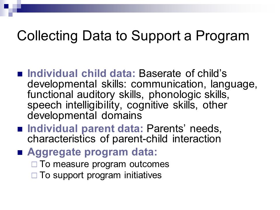Collecting Data to Support a Program Individual child data: Baserate of childs developmental skills: communication, language, functional auditory skills, phonologic skills, speech intelligibility, cognitive skills, other developmental domains Individual parent data: Parents needs, characteristics of parent-child interaction Aggregate program data: To measure program outcomes To support program initiatives