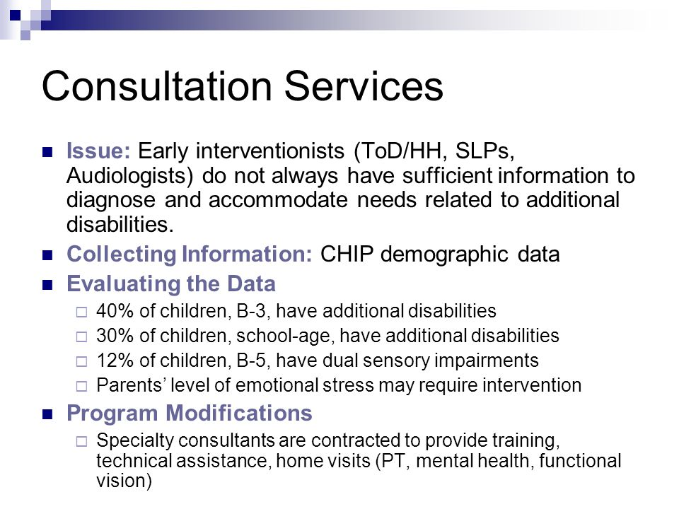 Consultation Services Issue: Early interventionists (ToD/HH, SLPs, Audiologists) do not always have sufficient information to diagnose and accommodate needs related to additional disabilities.