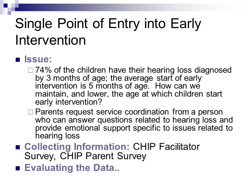 Single Point of Entry into Early Intervention Issue: 74% of the children have their hearing loss diagnosed by 3 months of age; the average start of early intervention is 5 months of age.
